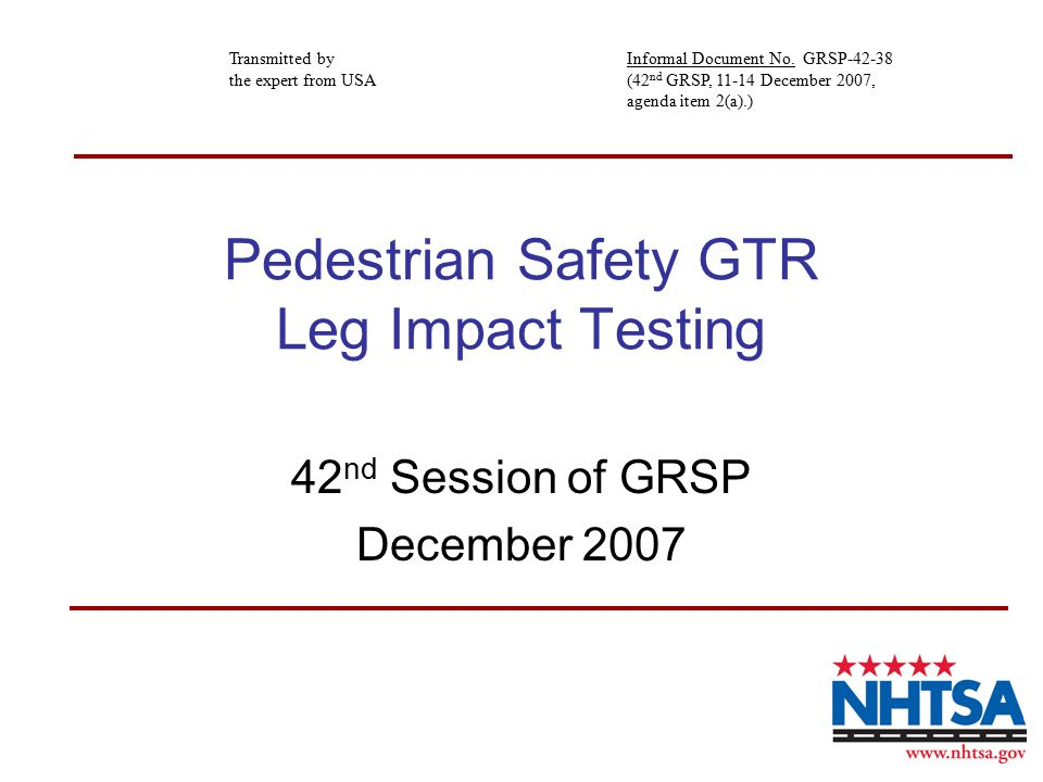 Pedestrian Safety GTR Leg Impact Testing 42 nd Session of GRSP December 2007 Transmitted by the expert from USA Informal Document No.