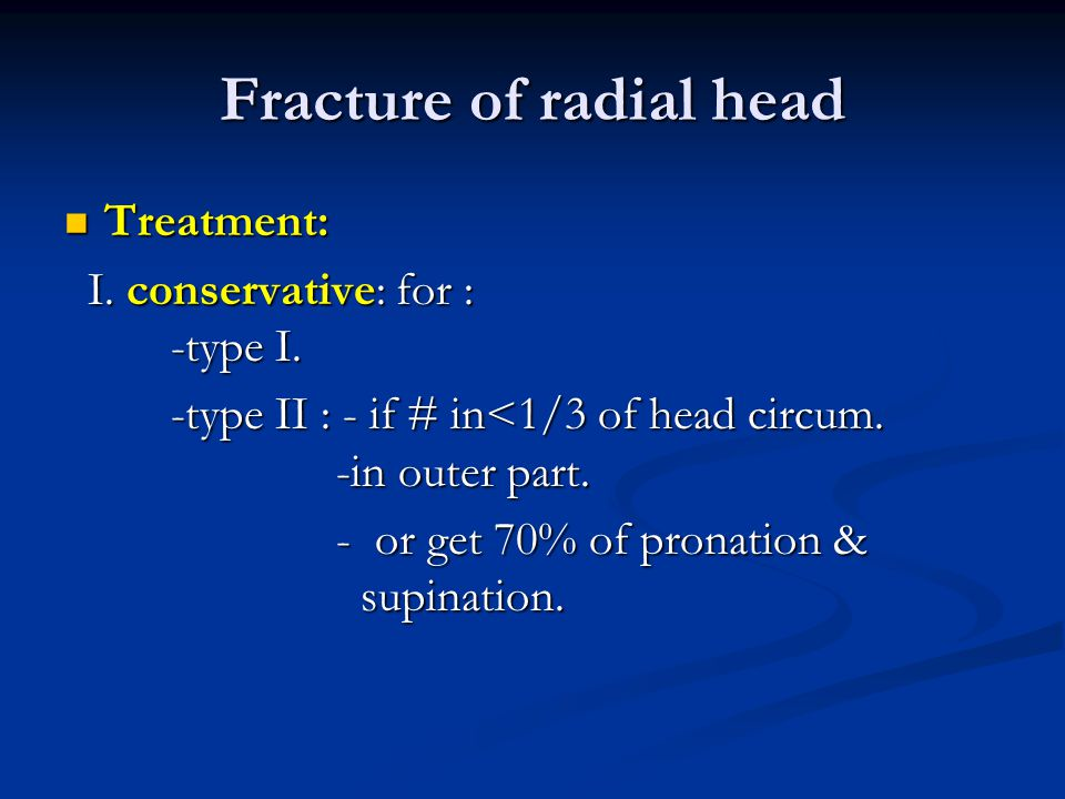 Fracture of radial head Treatment: Treatment: I. conservative: for : -type I. I. conservative: for : -type I. -type II : - if # in<1/3 of head circum.