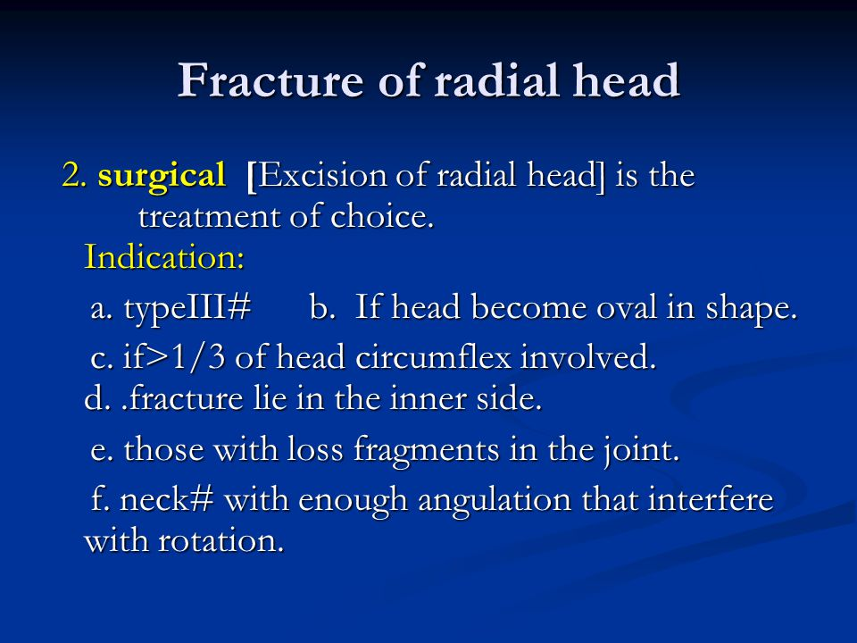 Fracture of radial head 2. surgical [Excision of radial head] is the treatment of choice. Indication: 2. surgical [Excision of radial head] is the tre