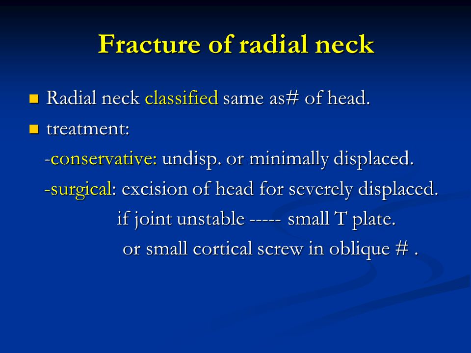 Fracture of radial neck Radial neck classified same as# of head. Radial neck classified same as# of head. treatment: treatment: -conservative: undisp.