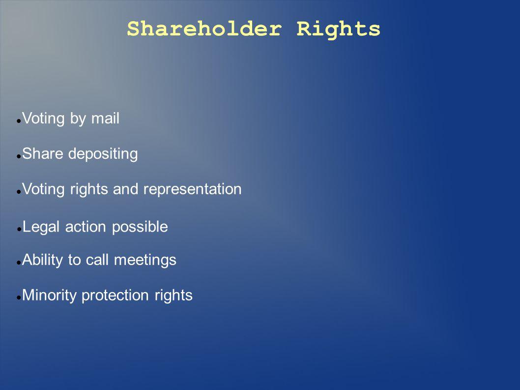 Shareholder Rights Voting by mail Share depositing Voting rights and representation Legal action possible Ability to call meetings Minority protection rights