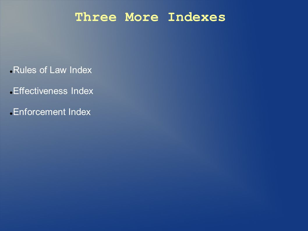 Three More Indexes Rules of Law Index Effectiveness Index Enforcement Index
