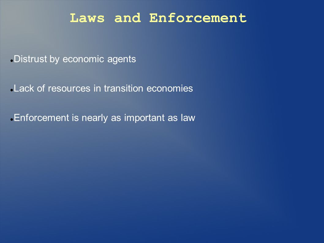 Laws and Enforcement Distrust by economic agents Lack of resources in transition economies Enforcement is nearly as important as law