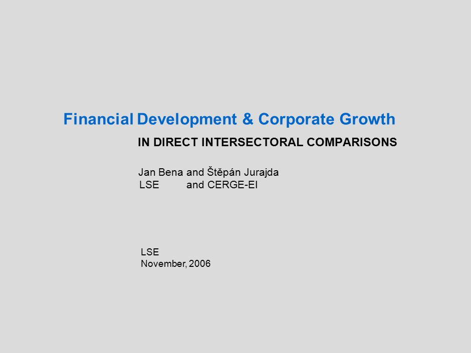 Financial Development & Corporate Growth IN DIRECT INTERSECTORAL COMPARISONS Jan Bena and Štěpán Jurajda LSE and CERGE-EI LSE November, 2006