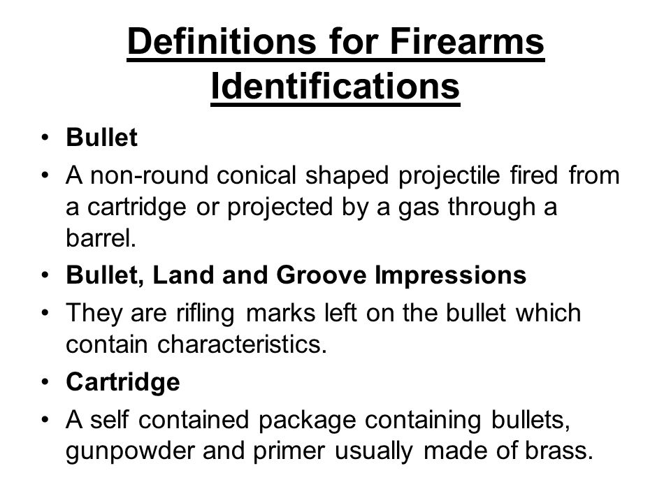 Definitions for Firearms Identifications Bullet A non-round conical shaped projectile fired from a cartridge or projected by a gas through a barrel. B