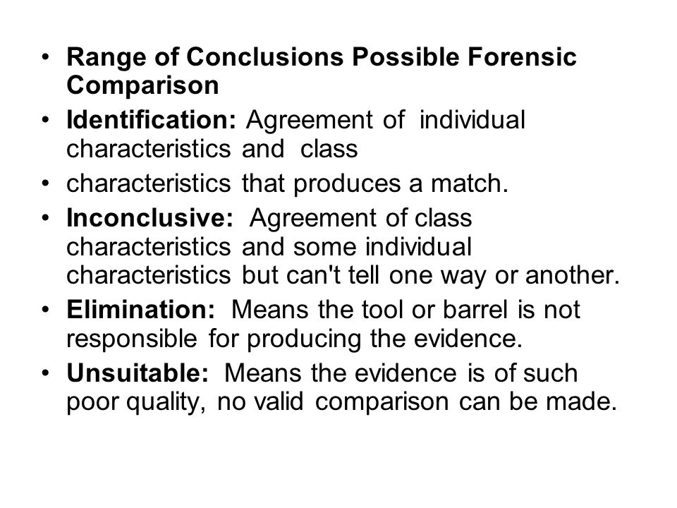 Range of Conclusions Possible Forensic Comparison Identification: Agreement of individual characteristics and class characteristics that produces a ma
