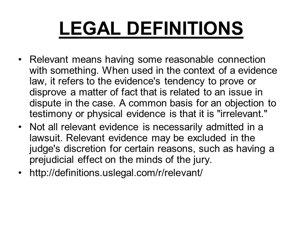 LEGAL DEFINITIONS Relevant means having some reasonable connection with something. When used in the context of a evidence law, it refers to the eviden