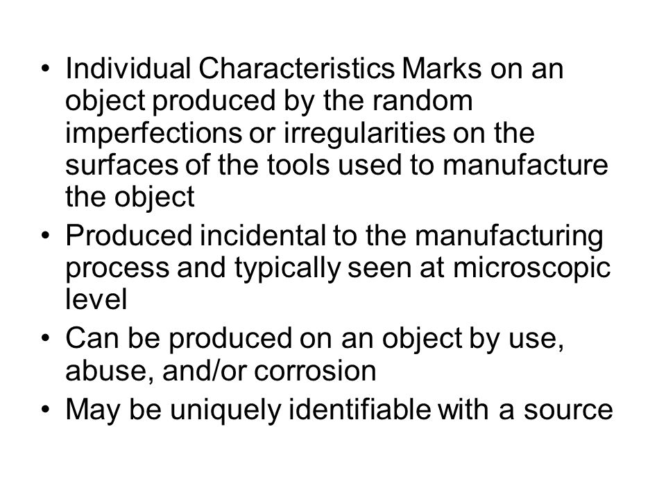 Individual Characteristics Marks on an object produced by the random imperfections or irregularities on the surfaces of the tools used to manufacture