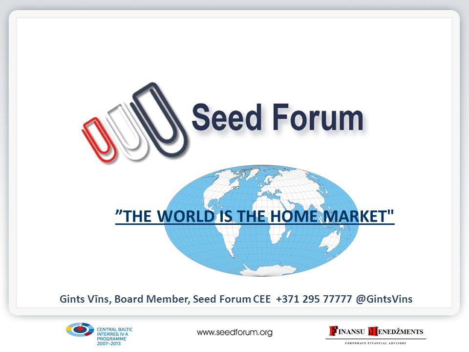 THE WORLD IS THE HOME MARKET Gints Vīns, Board Member, Seed Forum CEE +371 295 77777 @GintsVins