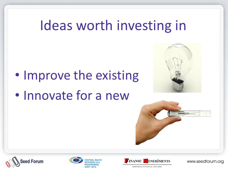 Ideas worth investing in Improve the existing Innovate for a new