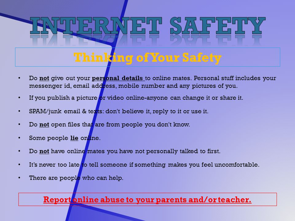 Thinking of Your Safety Do not give out your personal details to online mates. Personal stuff includes your messenger id, email address, mobile number
