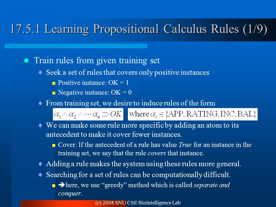 (c) 2008 SNU CSE Biointelligence Lab 17.5.1 Learning Propositional Calculus Rules (1/9) Train rules from given training set  Seek a set of rules that covers only positive instances  Positive instance: OK = 1  Negative instance: OK = 0  From training set, we desire to induce rules of the form  We can make some rule more specific by adding an atom to its antecedent to make it cover fewer instances.