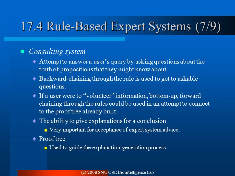 (c) 2008 SNU CSE Biointelligence Lab 17.4 Rule-Based Expert Systems (7/9) Consulting system  Attempt to answer a user's query by asking questions about the truth of propositions that they might know about.