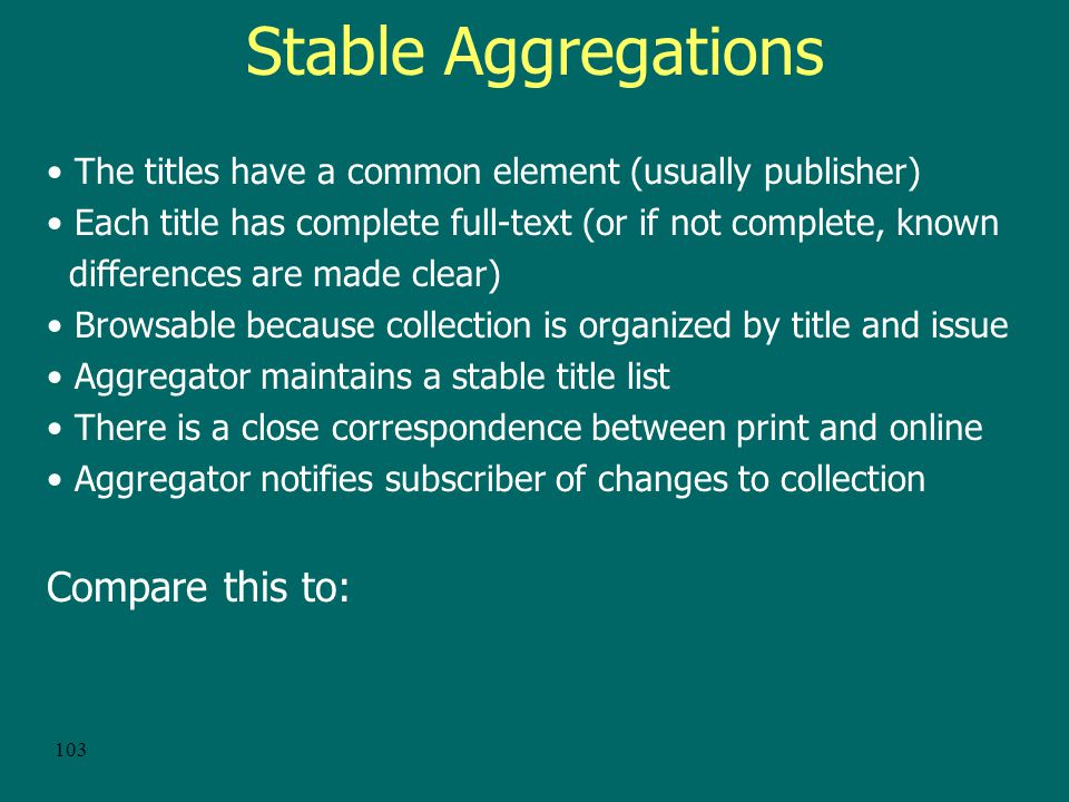 102 Aggregations A collection of publications in electronic form, usually full-text versions of print journals Some aggregations are stable and well maintained.