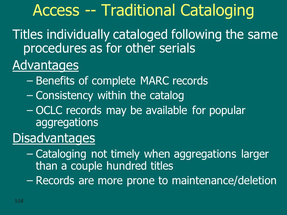 107 Access to Aggregations In addition to access through the OPAC, consideration should be given to alternative access environments: –Through web lists, databases and gateways –Transparently from online indexes and databases