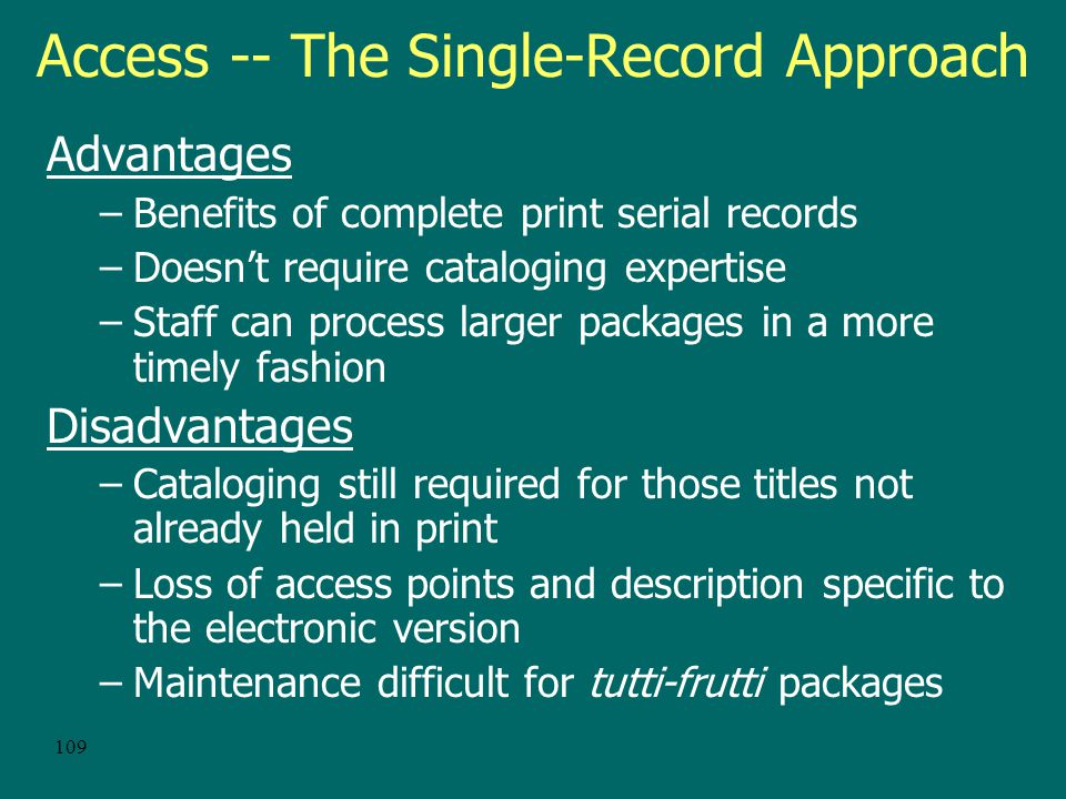 108 Access -- Traditional Cataloging Titles individually cataloged following the same procedures as for other serials Advantages –Benefits of complete MARC records –Consistency within the catalog –OCLC records may be available for popular aggregations Disadvantages –Cataloging not timely when aggregations larger than a couple hundred titles –Records are more prone to maintenance/deletion