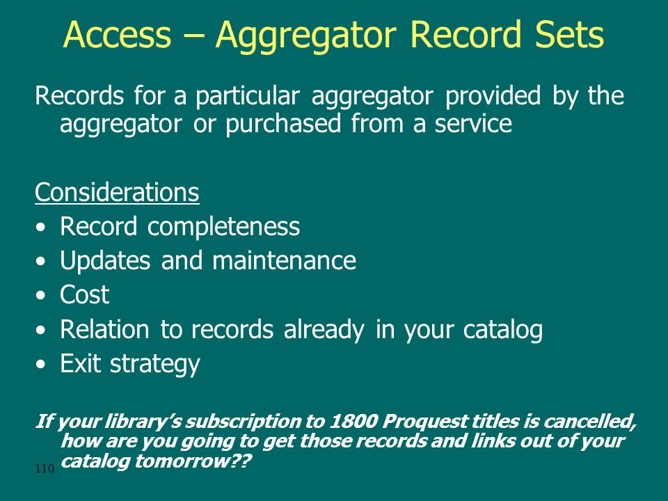 109 Access -- The Single-Record Approach Advantages –Benefits of complete print serial records –Doesn't require cataloging expertise –Staff can process larger packages in a more timely fashion Disadvantages –Cataloging still required for those titles not already held in print –Loss of access points and description specific to the electronic version –Maintenance difficult for tutti-frutti packages