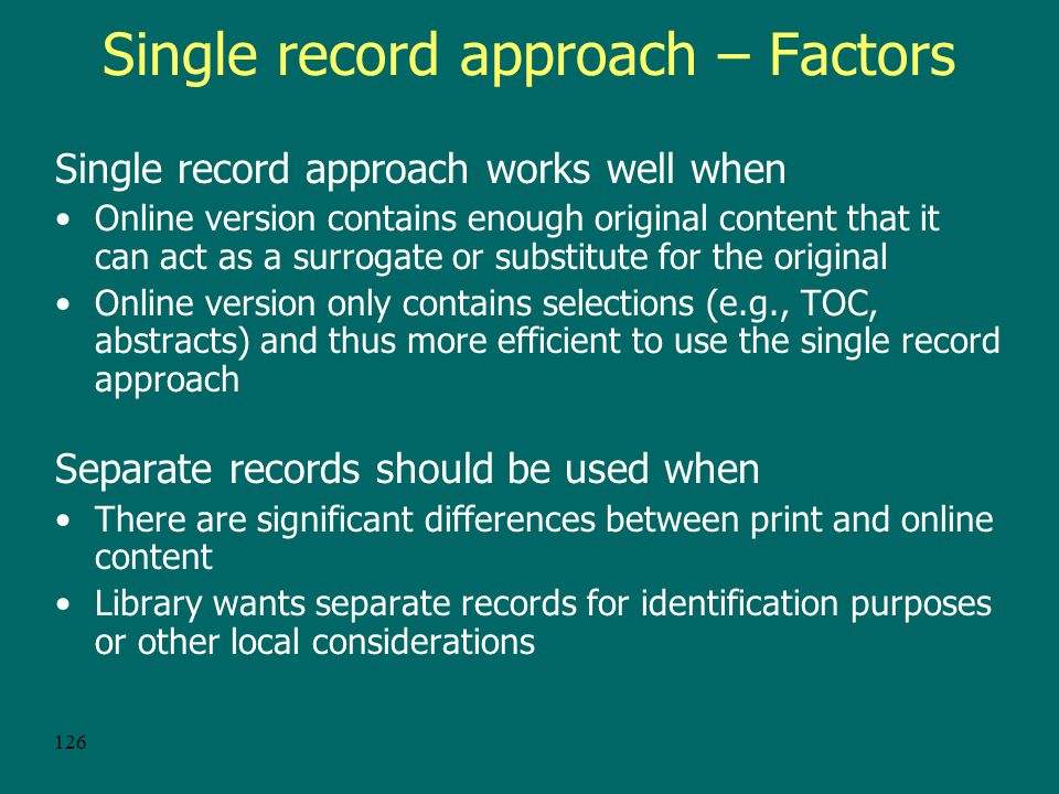 125 Single record approach – Disadvantages Difficult to search for electronic versions because of loss of electronic descriptive information and the proper GMD If records sets are available, may be cheaper to load separate records Resource sharing issues