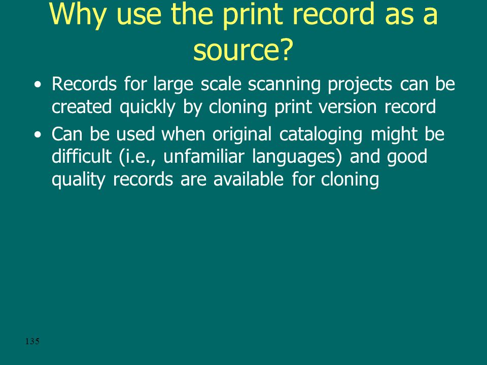 134 Another Option: Cloning an e-serial record from the print record CONSER never approved the use of LCRI 1.11A for the cataloging of online reproductions Guidelines for the aggregator-neutral approach include using the record for the printed version as a source for a record for the electronic version.