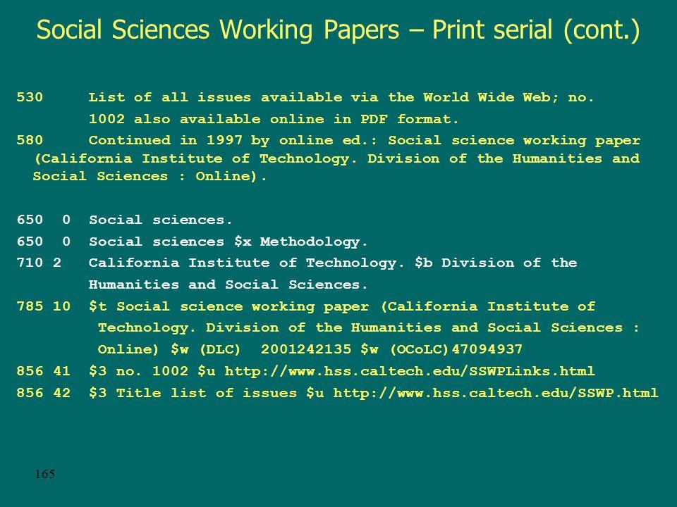 164 Social Sciences Working Papers – Print serial Type: a ELvl: 4 Srce: d GPub: Ctrl: Lang: eng BLvl: s Form: Conf: 0 Freq: MRec: Ctry: cau S/L: 0 Orig: EntW: Regl: x ISSN: Alph: Desc: a SrTp: m Cont: DtSt: d Dates: 1974,1997 010 sn98-38170 040 CUZ $c CUZ $d MYG 050 14 H1 $b.S658 130 0 Social science working paper (California Institute of Technology.