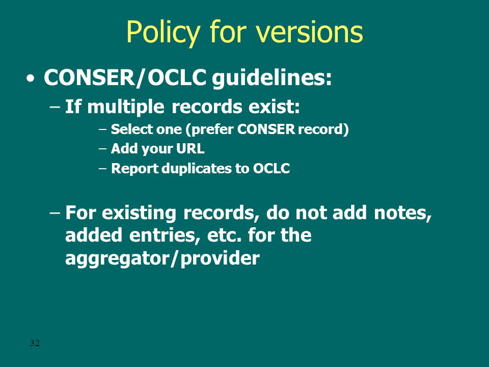 31 Policy for versions CONSER/OCLC guidelines: –If no record exists: create a record –Based on publisher's Web site if readily available or on the version you have –If a record exists, use that record (even though it might not represent the aggregator you have) –Add your URL (if authorized or report addition to OCLC)