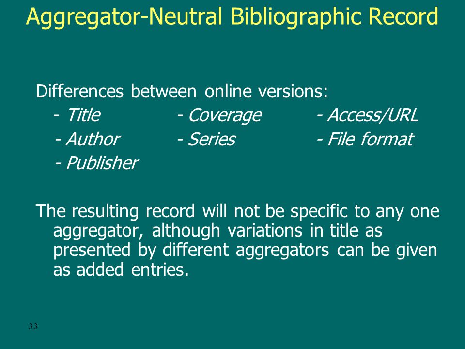 32 Policy for versions CONSER/OCLC guidelines: –If multiple records exist: –Select one (prefer CONSER record) –Add your URL –Report duplicates to OCLC –For existing records, do not add notes, added entries, etc.