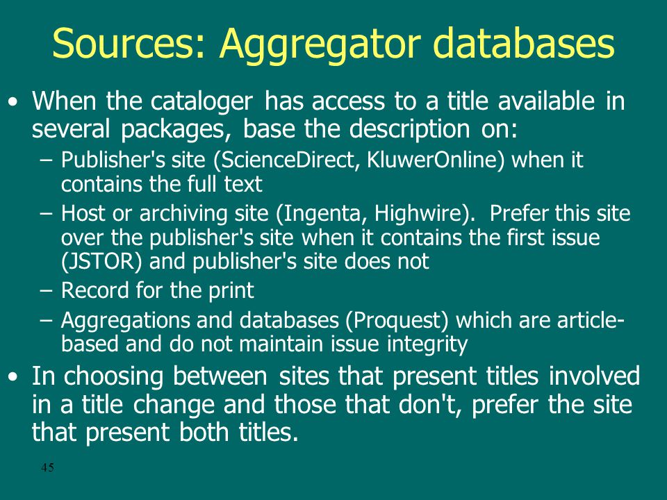 44 Sources of information Basis of the description (AACR2 12.0B1) –First or earliest issue for: Title and statement of responsibility Edition Beginning numbering (last issue is the source for ending designation) Publication (last issue for ending date) –All issues or parts for: Series Notes Standard number and availability