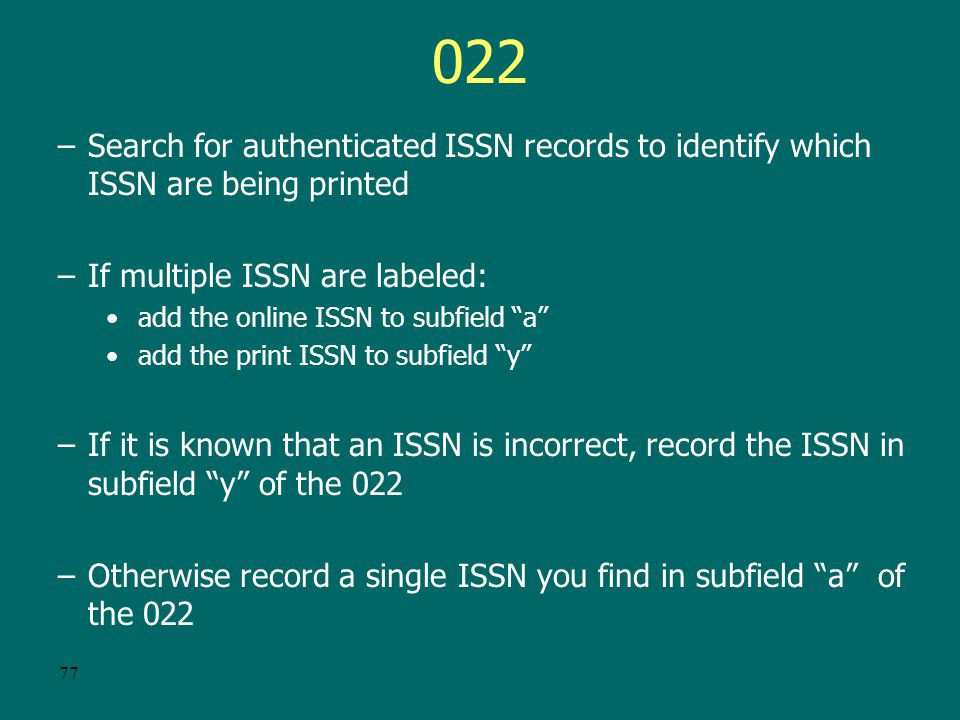 76 ISSN for e-serials Current policy is separate ISSN for paper and online serials Publishers might be: –Printing multiple ISSN one labeled print ISSN and the other labeled online ISSN –Printing a single ISSN not labeled as print or online These may or may not be the correct ISSN