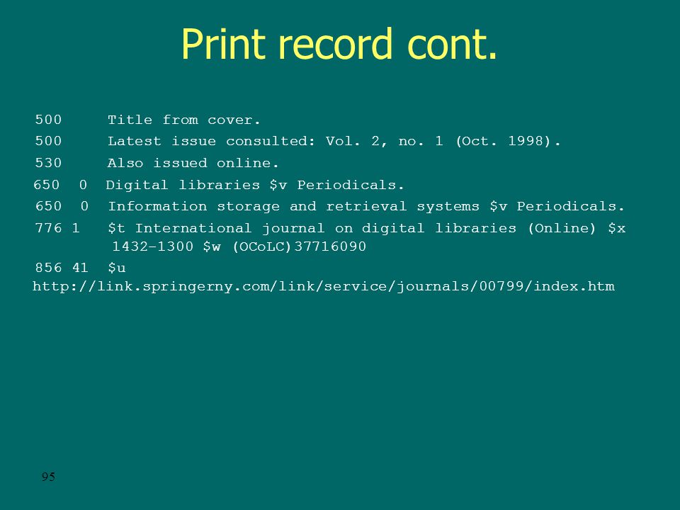 94 Print record OCLC: 37716090 Rec stat: c Entered: 19971001 Replaced: 20000218 Used: 20011016 Type: a ELvl: Srce: GPub: Ctrl: Lang: eng BLvl: s Form: Conf: 0 Freq: q MRec: Ctry: gw S/L: 0 Orig: EntW: Regl: r ISSN: Alph: Desc: a SrTp: p Cont: DtSt: c Dates: 1997,9999 040 DLC $c DLC $d NYP $d HLS $d MYG $d DLC $d CAS $d OCL $d GUA 022 1432-5012 030 IJDIFR 050 00 ZA4080 $b.I58 245 00 International journal on digital libraries.