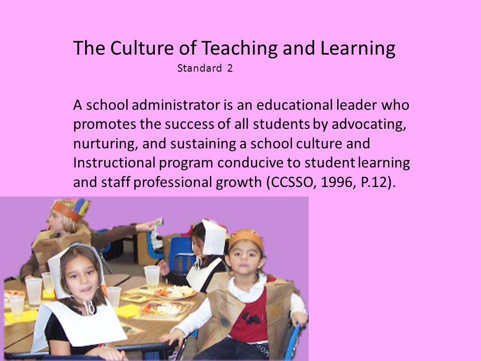 The Culture of Teaching and Learning Standard 2 A school administrator is an educational leader who promotes the success of all students by advocating, nurturing, and sustaining a school culture and Instructional program conducive to student learning and staff professional growth (CCSSO, 1996, P.12).