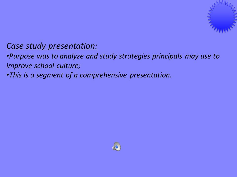 Case study presentation: Purpose was to analyze and study strategies principals may use to improve school culture; This is a segment of a comprehensiv