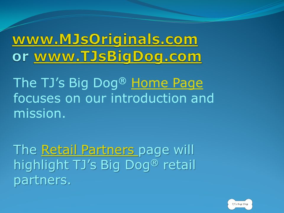 The TJ's Big Dog ® Home Page focuses on our introduction and mission.Home Page The Retail Partners page will highlight TJ's Big Dog ® retail partners.