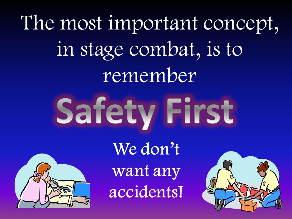 We don't want any accidents! The most important concept, in stage combat, is to remember