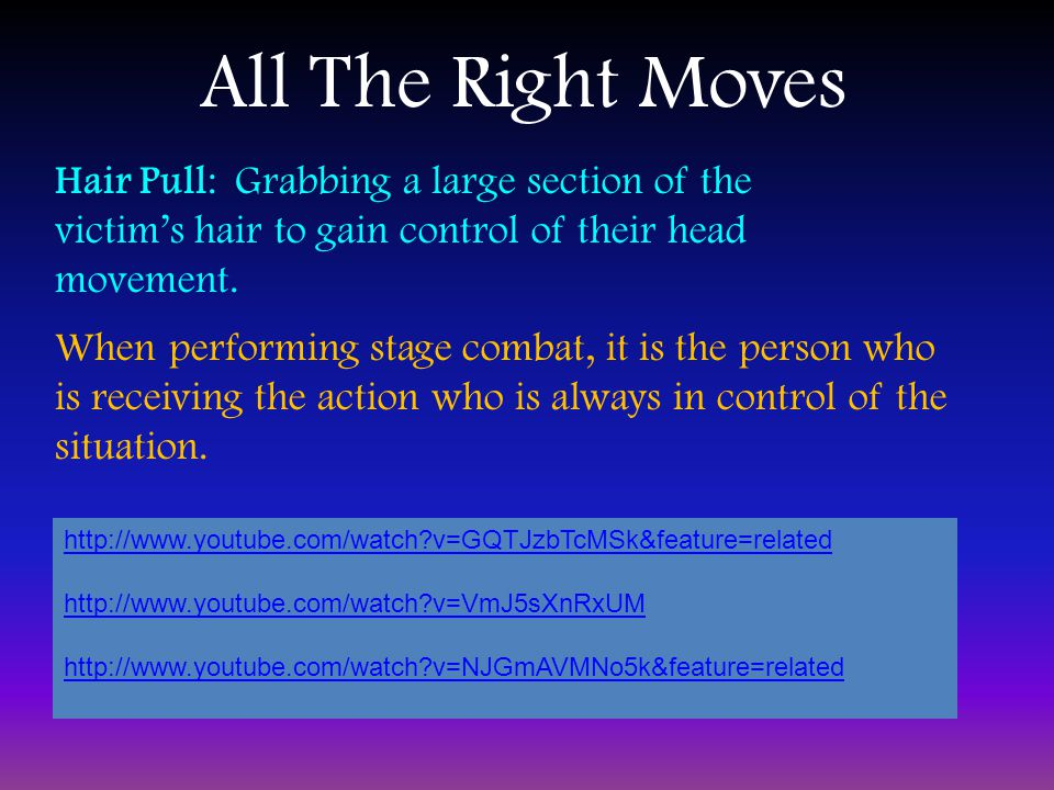All The Right Moves Hair Pull: Grabbing a large section of the victim's hair to gain control of their head movement.