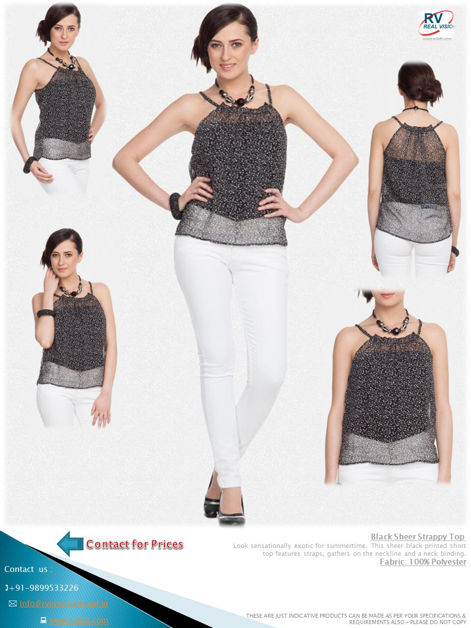  +91-9899533226  www.rvintl.comwww.rvintl.com  Info@rvinternational.inInfo@rvinternational.in Contact us : THESE ARE JUST INDICATIVE PRODUCTS CAN BE MADE AS PER YOUR SPECIFICATIONS & REQUIREMENTS ALSO - PLEASE DO NOT COPY Black Printed Sleeveless Sheer Top This black sleeveless printed top features a a contrast print on the hemline, a V neck and an open placket.