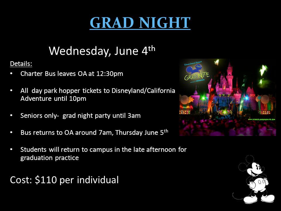 GRAD NIGHT Wednesday, June 4 th Details: Charter Bus leaves OA at 12:30pm All day park hopper tickets to Disneyland/California Adventure until 10pm Seniors only- grad night party until 3am Bus returns to OA around 7am, Thursday June 5 th Students will return to campus in the late afternoon for graduation practice Cost: $110 per individual