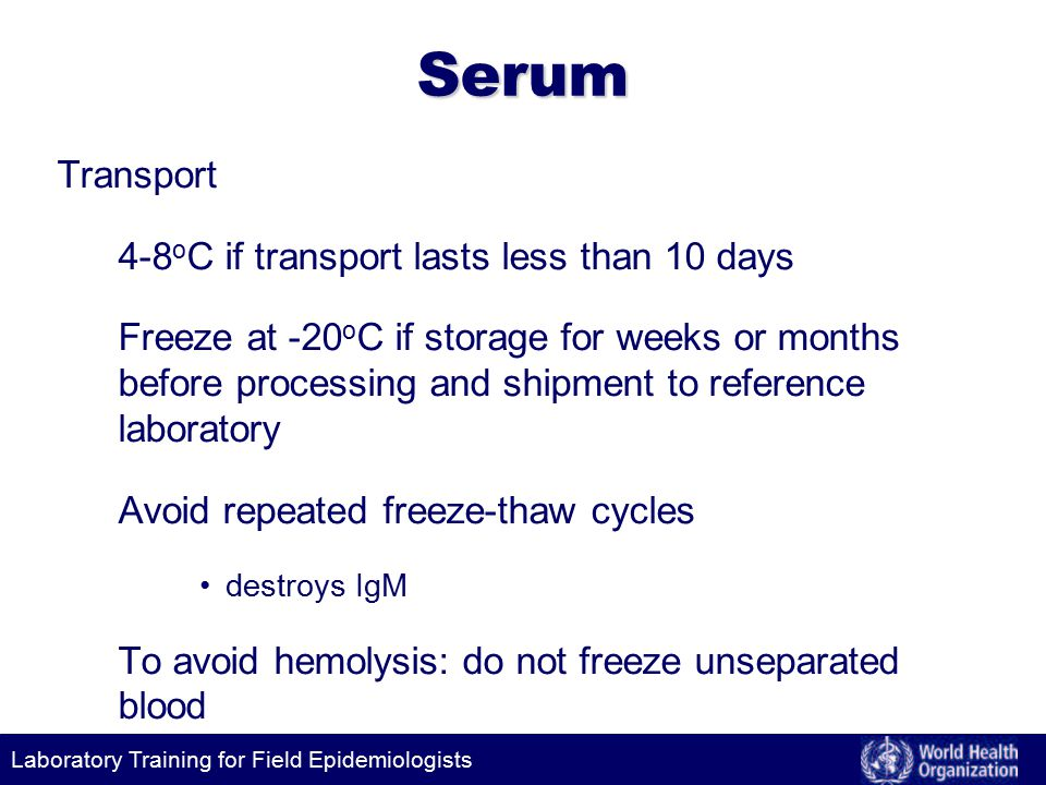 Laboratory Training for Field Epidemiologists Serum Transport 4-8 o C if transport lasts less than 10 days Freeze at -20 o C if storage for weeks or months before processing and shipment to reference laboratory Avoid repeated freeze-thaw cycles destroys IgM To avoid hemolysis: do not freeze unseparated blood