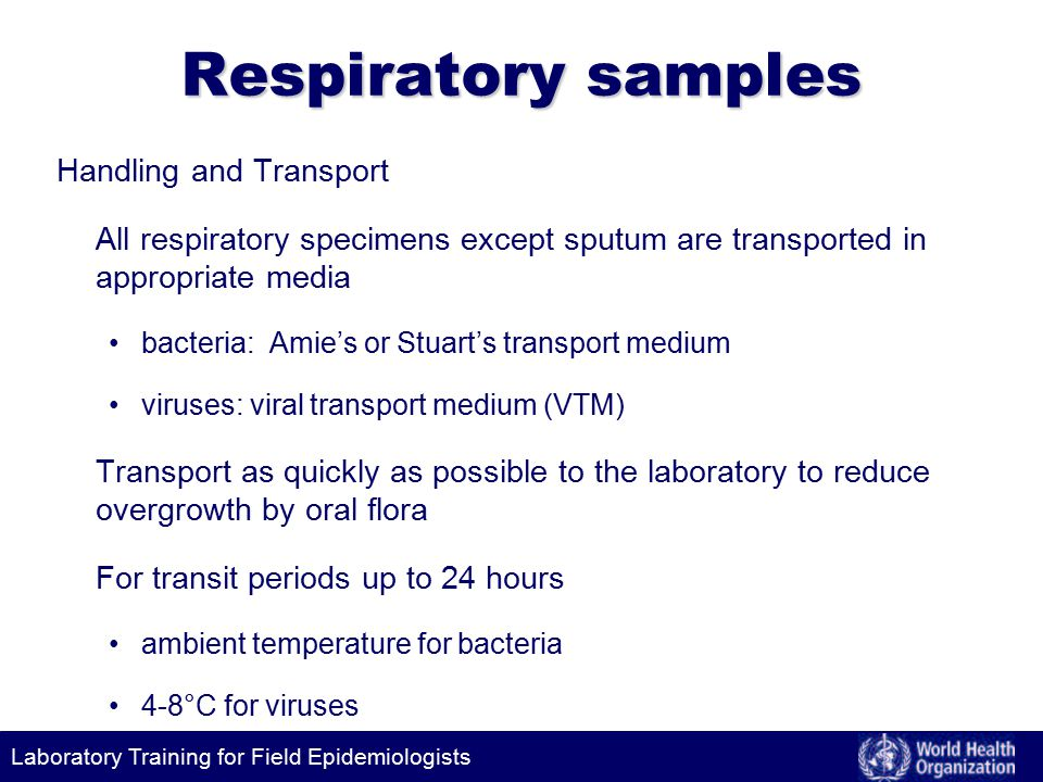 Laboratory Training for Field Epidemiologists Respiratory samples Handling and Transport All respiratory specimens except sputum are transported in appropriate media bacteria: Amie's or Stuart's transport medium viruses: viral transport medium (VTM) Transport as quickly as possible to the laboratory to reduce overgrowth by oral flora For transit periods up to 24 hours ambient temperature for bacteria 4-8°C for viruses