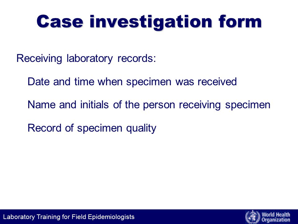 Laboratory Training for Field Epidemiologists Case investigation form Receiving laboratory records: Date and time when specimen was received Name and initials of the person receiving specimen Record of specimen quality
