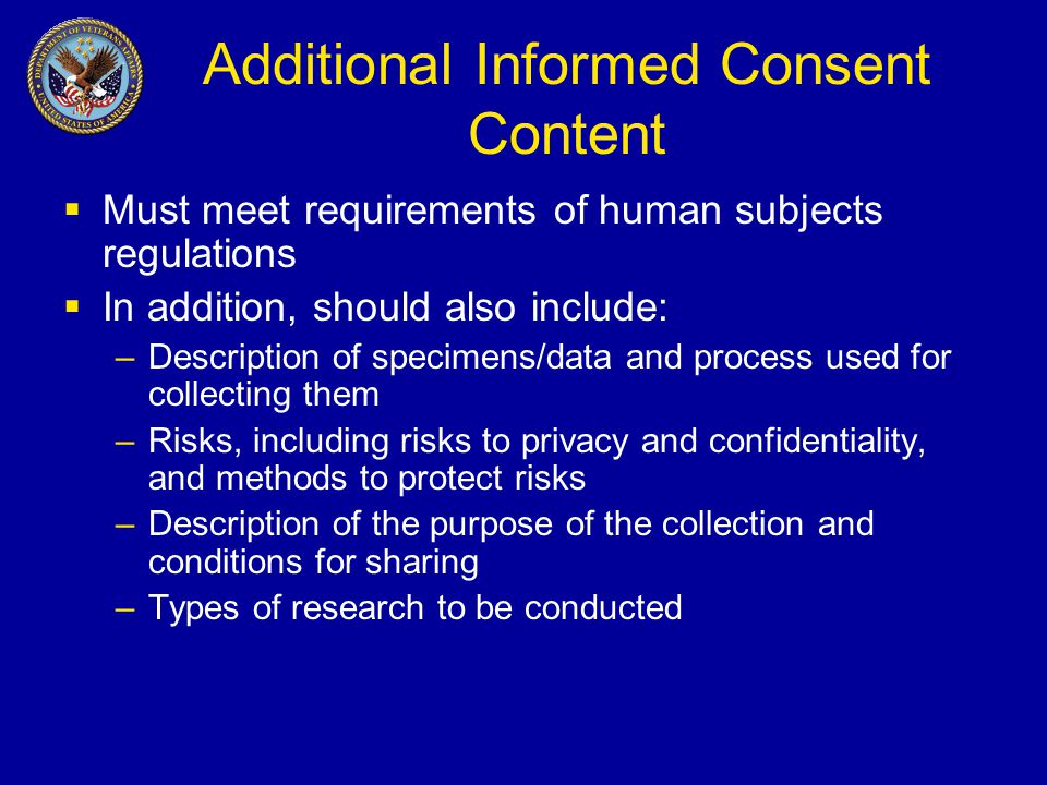 Additional Informed Consent Content  Must meet requirements of human subjects regulations  In addition, should also include: –Description of specimens/data and process used for collecting them –Risks, including risks to privacy and confidentiality, and methods to protect risks –Description of the purpose of the collection and conditions for sharing –Types of research to be conducted