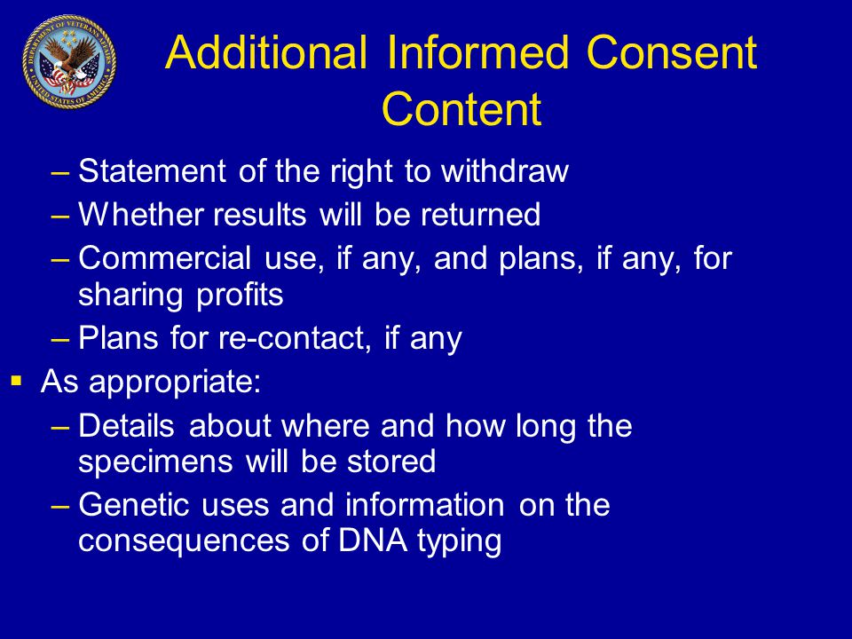 Additional Informed Consent Content –Statement of the right to withdraw –Whether results will be returned –Commercial use, if any, and plans, if any, for sharing profits –Plans for re-contact, if any  As appropriate: –Details about where and how long the specimens will be stored –Genetic uses and information on the consequences of DNA typing