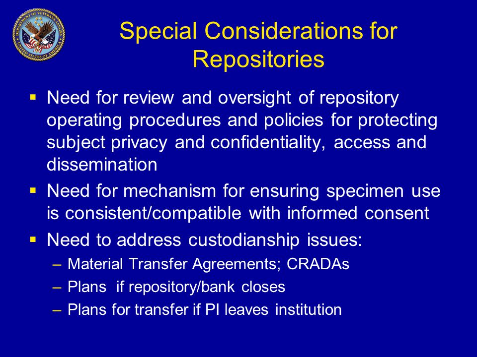 Special Considerations for Repositories  Need for review and oversight of repository operating procedures and policies for protecting subject privacy and confidentiality, access and dissemination  Need for mechanism for ensuring specimen use is consistent/compatible with informed consent  Need to address custodianship issues: –Material Transfer Agreements; CRADAs –Plans if repository/bank closes –Plans for transfer if PI leaves institution