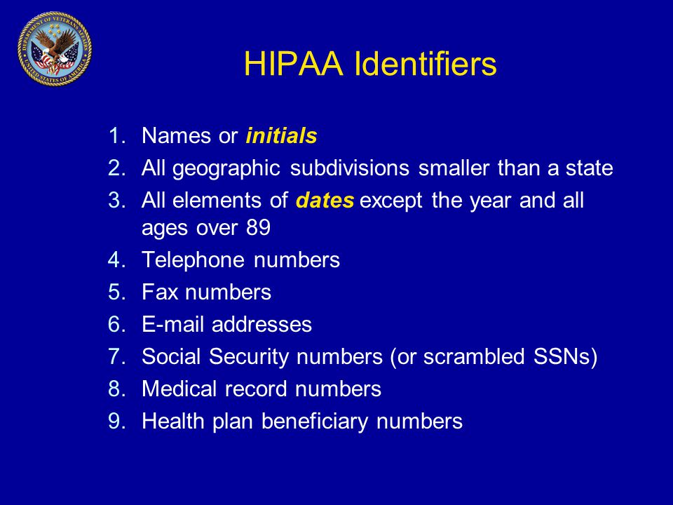 HIPAA Identifiers 1.Names or initials 2.All geographic subdivisions smaller than a state 3.All elements of dates except the year and all ages over 89 4.Telephone numbers 5.Fax numbers 6.E-mail addresses 7.Social Security numbers (or scrambled SSNs) 8.Medical record numbers 9.Health plan beneficiary numbers