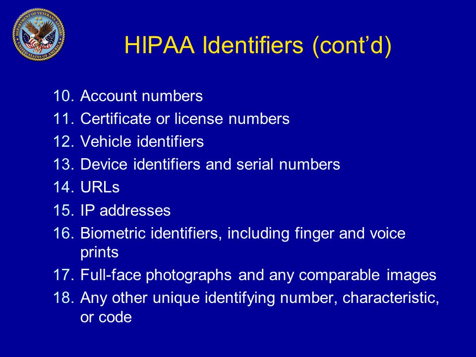 HIPAA Identifiers (cont'd) 10.Account numbers 11.Certificate or license numbers 12.Vehicle identifiers 13.Device identifiers and serial numbers 14.URLs 15.IP addresses 16.Biometric identifiers, including finger and voice prints 17.Full-face photographs and any comparable images 18.Any other unique identifying number, characteristic, or code