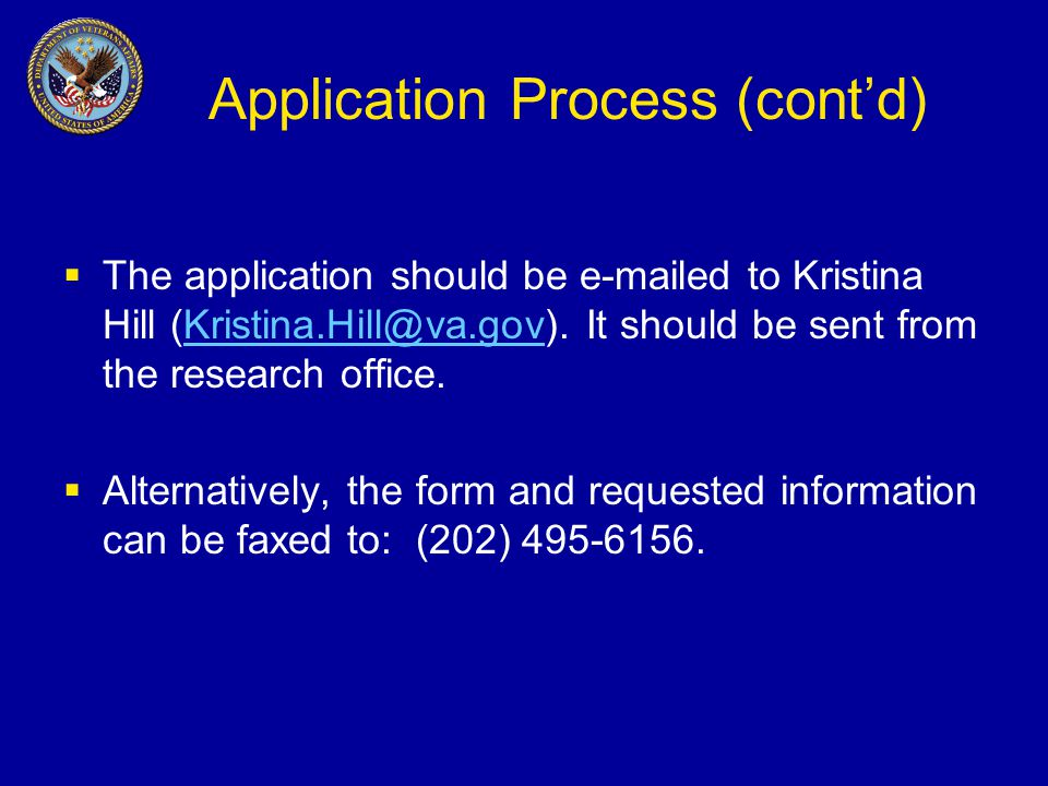 Application Process (cont'd)  The application should be e-mailed to Kristina Hill (Kristina.Hill@va.gov).