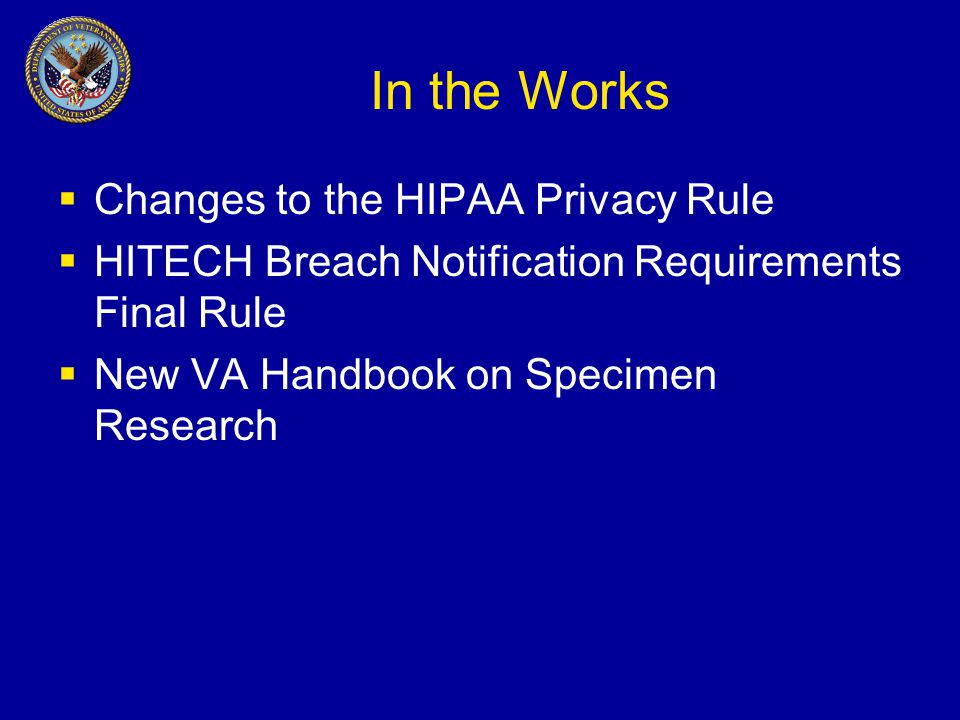In the Works  Changes to the HIPAA Privacy Rule  HITECH Breach Notification Requirements Final Rule  New VA Handbook on Specimen Research
