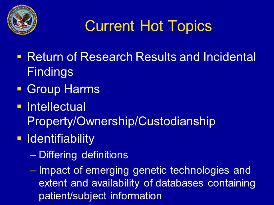 Current Hot Topics  Return of Research Results and Incidental Findings  Group Harms  Intellectual Property/Ownership/Custodianship  Identifiability –Differing definitions –Impact of emerging genetic technologies and extent and availability of databases containing patient/subject information