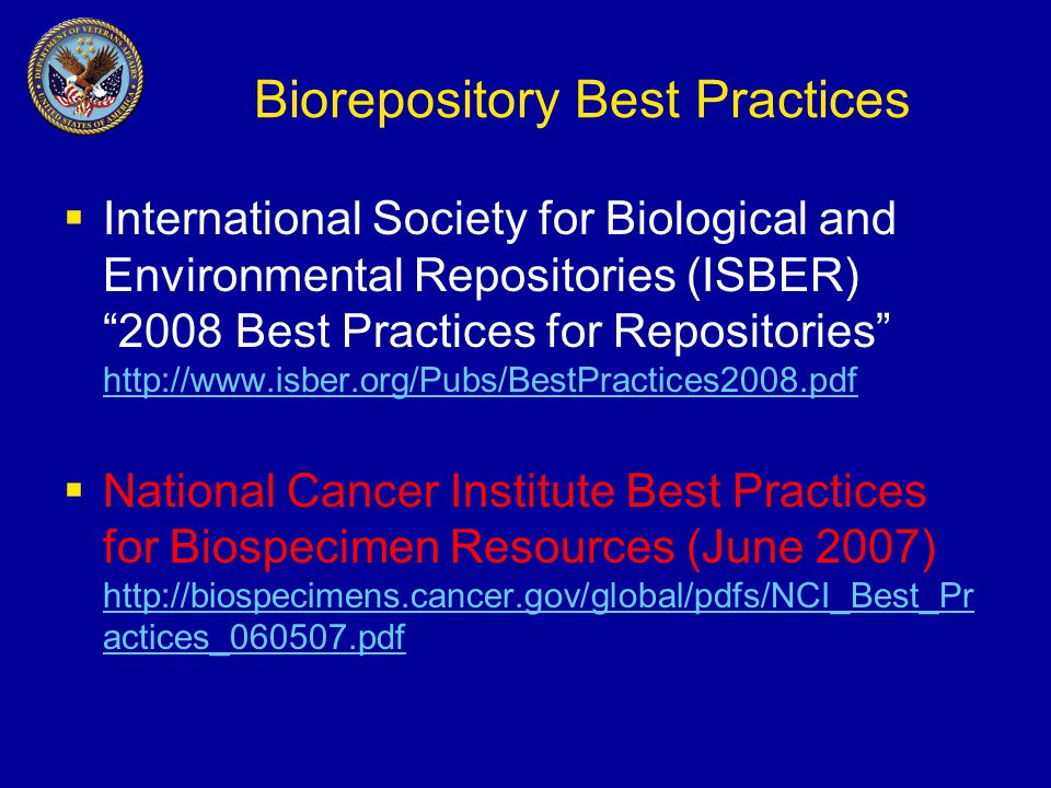 Biorepository Best Practices  International Society for Biological and Environmental Repositories (ISBER) 2008 Best Practices for Repositories http://www.isber.org/Pubs/BestPractices2008.pdf http://www.isber.org/Pubs/BestPractices2008.pdf  National Cancer Institute Best Practices for Biospecimen Resources (June 2007) http://biospecimens.cancer.gov/global/pdfs/NCI_Best_Pr actices_060507.pdf http://biospecimens.cancer.gov/global/pdfs/NCI_Best_Pr actices_060507.pdf