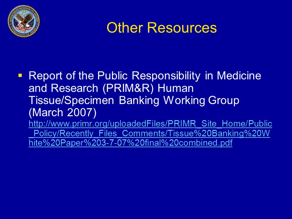 Other Resources  Report of the Public Responsibility in Medicine and Research (PRIM&R) Human Tissue/Specimen Banking Working Group (March 2007) http://www.primr.org/uploadedFiles/PRIMR_Site_Home/Public _Policy/Recently_Files_Comments/Tissue%20Banking%20W hite%20Paper%203-7-07%20final%20combined.pdf http://www.primr.org/uploadedFiles/PRIMR_Site_Home/Public _Policy/Recently_Files_Comments/Tissue%20Banking%20W hite%20Paper%203-7-07%20final%20combined.pdf