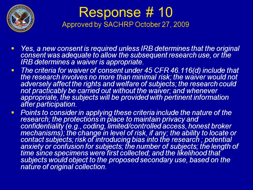 Response # 10 Approved by SACHRP October 27, 2009  Yes, a new consent is required unless IRB determines that the original consent was adequate to allow the subsequent research use, or the IRB determines a waiver is appropriate.